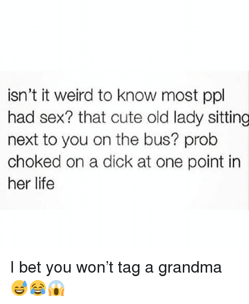 Cute, Grandma, and I Bet: isn't it weird to know most ppl  had sex? that cute old lady sitting  next to you on the bus? prob  choked on a dick at one point in  her life I bet you won't tag a grandma 😅😂😱