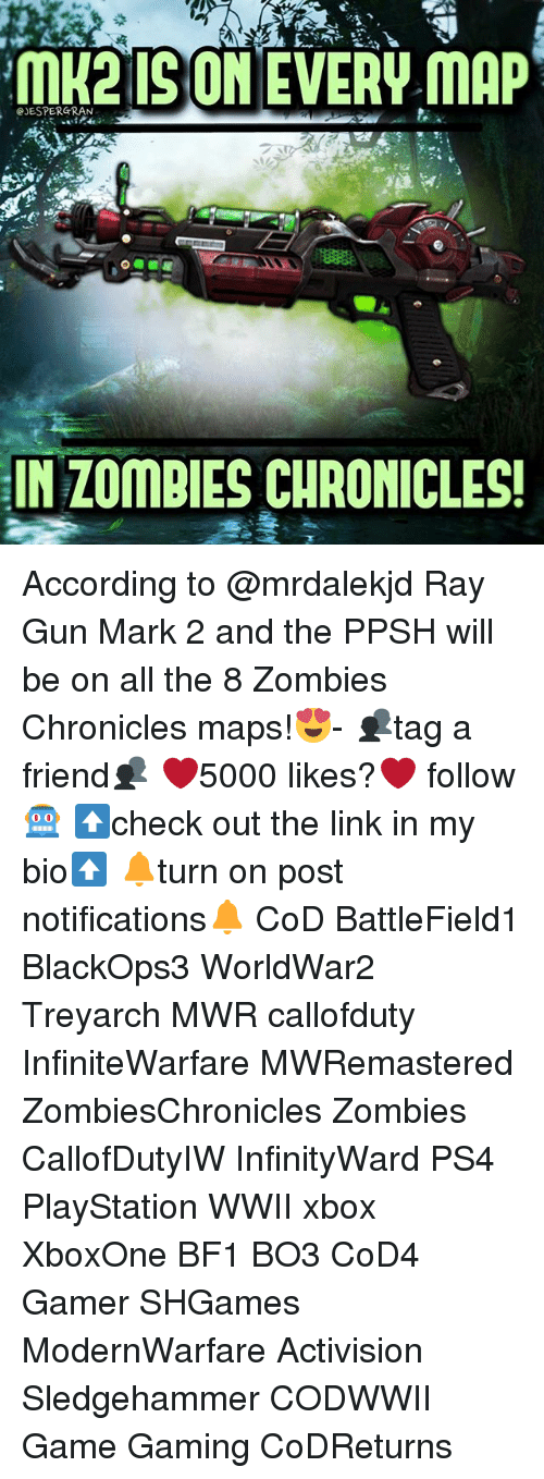 Memes, PlayStation, and Ps4: ISO  EVERW MAP  GJESPERGRAN  IN ZOMBIES CHRONICLES! According to @mrdalekjd Ray Gun Mark 2 and the PPSH will be on all the 8 Zombies Chronicles maps!😍- 👥tag a friend👥 ❤️5000 likes?❤️ follow🤖 ⬆️check out the link in my bio⬆️ 🔔turn on post notifications🔔 CoD BattleField1 BlackOps3 WorldWar2 Treyarch MWR callofduty InfiniteWarfare MWRemastered ZombiesChronicles Zombies CallofDutyIW InfinityWard PS4 PlayStation WWII xbox XboxOne BF1 BO3 CoD4 Gamer SHGames ModernWarfare Activision Sledgehammer CODWWII Game Gaming CoDReturns