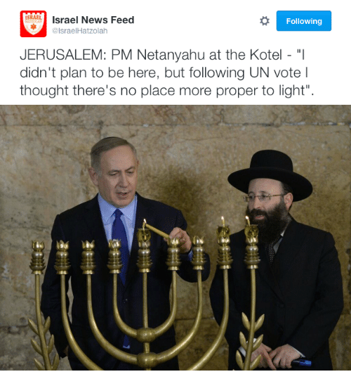 """News, Netanyahu, and Thought: ISRABIsrael News Feed  @lsraelHatzolah  Following  JERUSALEM: PM Netanyahu at the Kotel - """"I  didn't plan to be here, but following UN vote  thought there's no place more proper to light""""."""