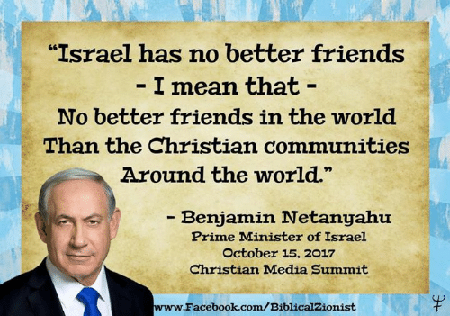 "Israel: ""Israel has no better friends  I mean that -  No better friends in the world  Than the Christian communities  Around the world.  - Benjamin Netanyahu  Prime Minister of Israel  October 15, 2017  Christian Madia Summit  www.  Facebook.com/BiblicalZionist"