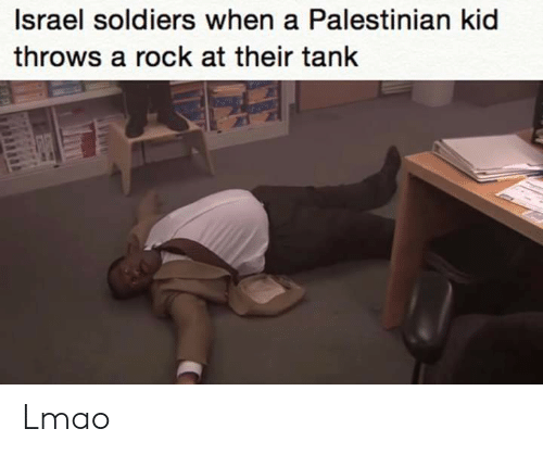 Lmao, Soldiers, and Israel: Israel soldiers when a Palestinian kid  throws a rock at their tank Lmao