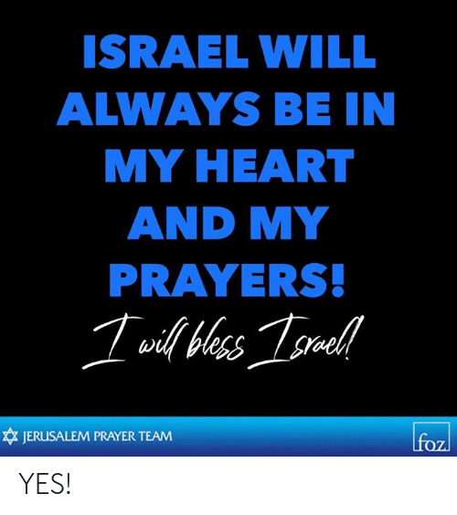 Conservative Memes: ISRAEL WILL  ALWAYS BE IN  MY HEART  AND MY  PRAYERS  JERUSALEM PRAYER TEAM YES!
