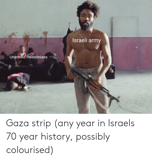 Israeli: Israeli army  Unarmed Palestinians Gaza strip (any year in Israels 70 year history, possibly colourised)