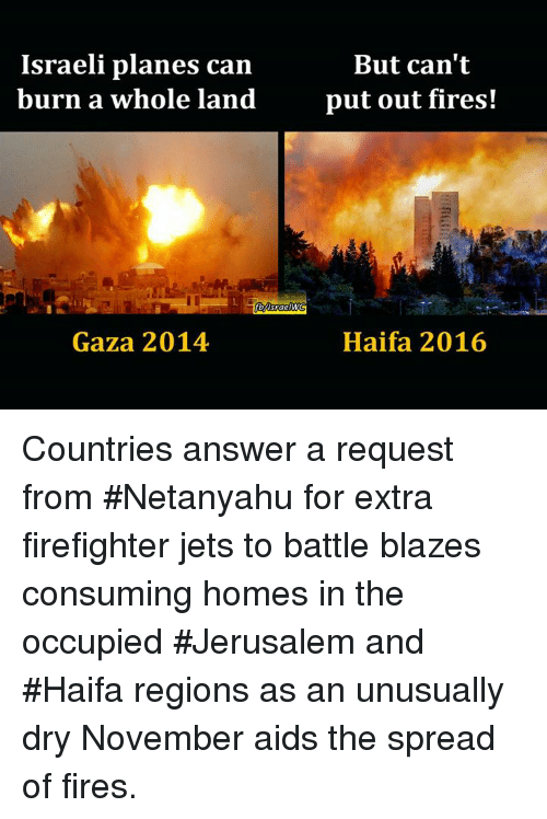 Memes, Blaze, and Jets: Israeli planes can  burn a whole land  Gaza 2014  But can't  put out fires!  Haifa 2016 Countries answer a request from #Netanyahu for extra firefighter jets to battle blazes consuming homes in the occupied #Jerusalem and #Haifa regions as an unusually dry November aids the spread of fires.