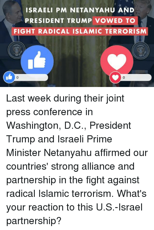 Israel, Netanyahu, and Trump: ISRAELI PM NETANYAHU AND  PRESIDENT TRUMP VOWED TO  FIGHT RADICAL ISLAMIC TERRORISM Last week during their joint press conference in Washington, D.C., President Trump and Israeli Prime Minister Netanyahu affirmed our countries' strong alliance and partnership in the fight against radical Islamic terrorism. What's your reaction to this U.S.-Israel partnership?