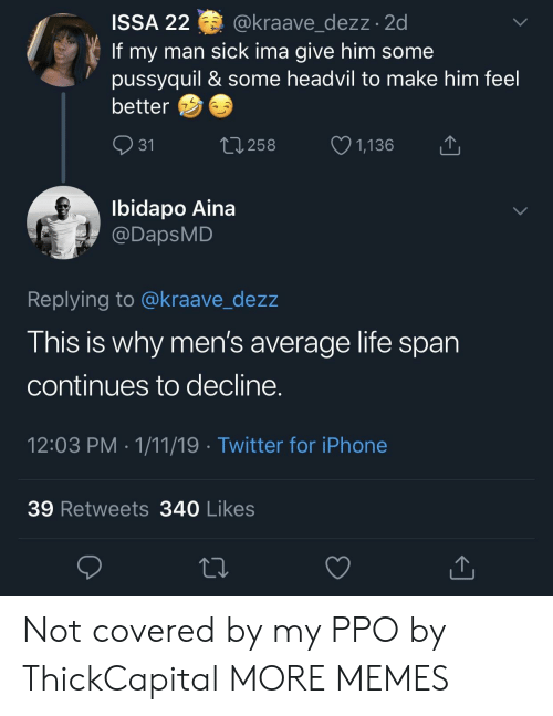 Dank, Iphone, and Life: ISSA 22 @kraave dezz.2d  If my man sick ima give him some  pussyquil & some headvil to make him feel  better  31  258  1,136  Ibidapo Aina  @DapsMD  Replying to @kraave_dezz  This is why men's average life span  continues to decline  12:03 PM 1/11/19 Twitter for iPhone  39 Retweets 340 Likes Not covered by my PPO by ThickCapital MORE MEMES