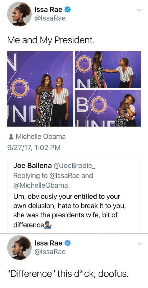 "Michellee: Issa Rae  @lssaRae  Me and My President  BO  Michelle Obama  9/27/17, 1:02 PM   Joe Ballena @JoeBrodie  Replying to @lssaRae and  @MichelleObama  Um, obviously your entitled to your  own delusion, hate to break it to you,  she was the presidents wife, bit of  difference   Issa Rae  @lssaRae  ""Difference"" this d*ck, doofus."