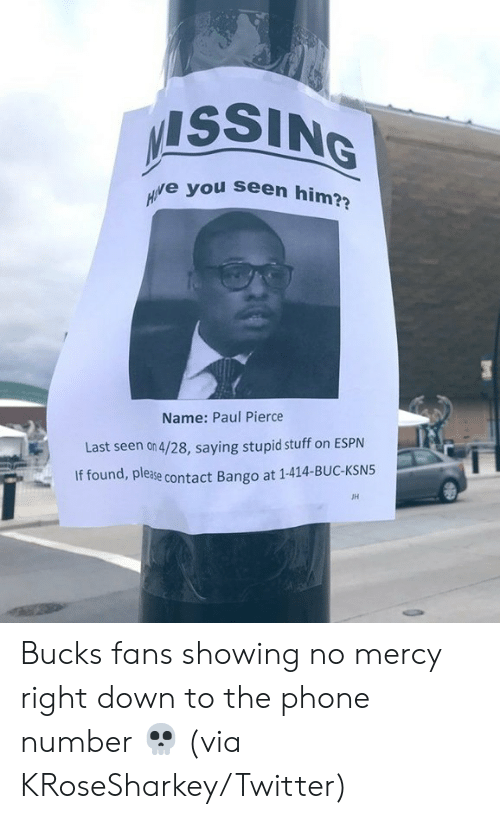 Espn, Paul Pierce, and Phone: ISSING  e you seen him?  Name: Paul Pierce  Last seen on 4/28, saying stupid stuff on ESPN  If found, please  ase contact Bango at 1-414-BUC-KSN5  JH Bucks fans showing no mercy right down to the phone number 💀  (via KRoseSharkey/Twitter)