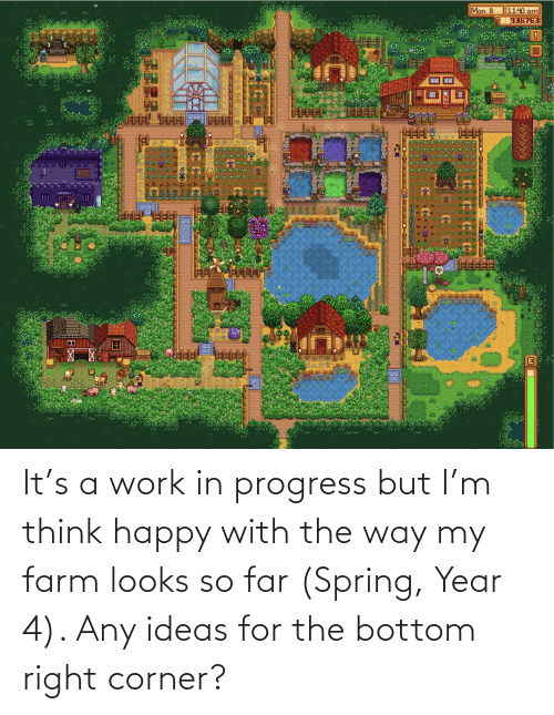 Corner: It's a work in progress but I'm think happy with the way my farm looks so far (Spring, Year 4). Any ideas for the bottom right corner?
