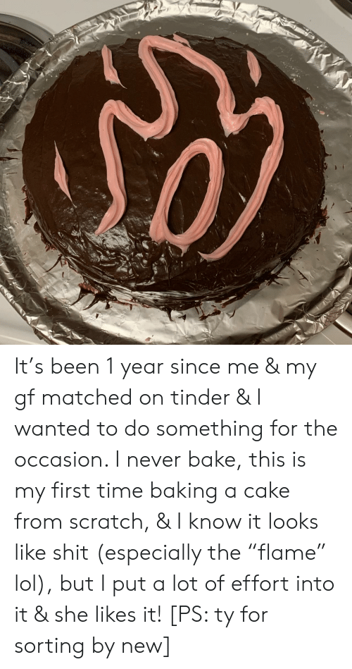 "Lol, Shit, and Tinder: It's been 1 year since me & my gf matched on tinder & I wanted to do something for the occasion. I never bake, this is my first time baking a cake from scratch, & I know it looks like shit (especially the ""flame"" lol), but I put a lot of effort into it & she likes it! [PS: ty for sorting by new]"