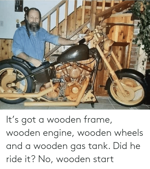 Gas: It's got a wooden frame, wooden engine, wooden wheels and a wooden gas tank. Did he ride it? No, wooden start