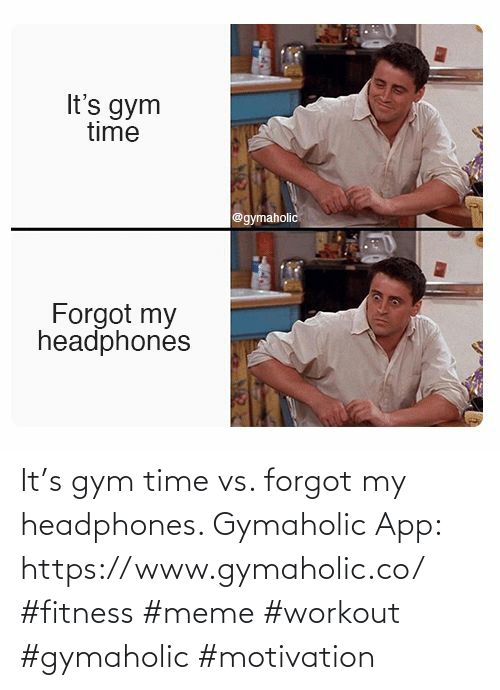 Gym: It's gym time vs. forgot my headphones.  Gymaholic App: https://www.gymaholic.co/  #fitness #meme #workout #gymaholic #motivation
