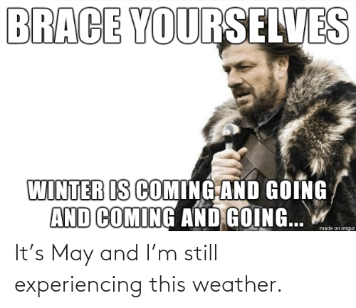 may: It's May and I'm still experiencing this weather.