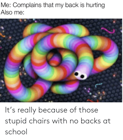 School: It's really because of those stupid chairs with no backs at school