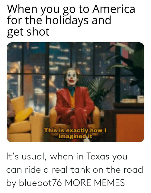 you: It's usual, when in Texas you can ride a real tank on the road by bluebot76 MORE MEMES