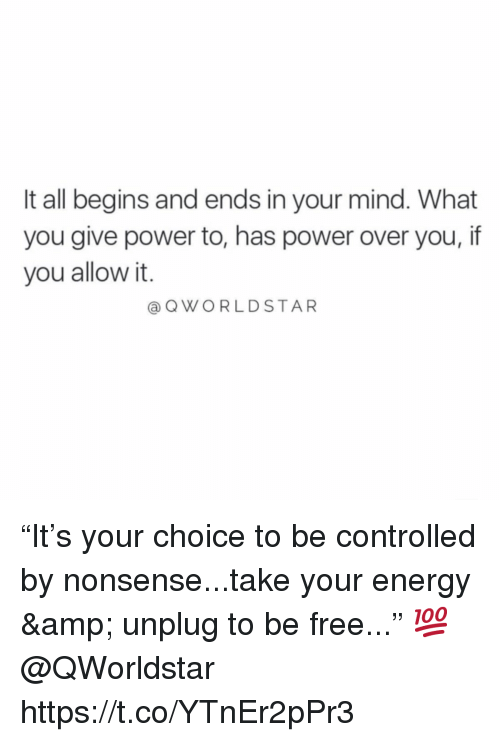 "Energy, Free, and Power: It all begins and ends in your mind. What  you give power to, has power over you, if  you allow it.  @QWORLDSTAR ""It's your choice to be controlled by nonsense...take your energy & unplug to be free..."" 💯  @QWorldstar https://t.co/YTnEr2pPr3"