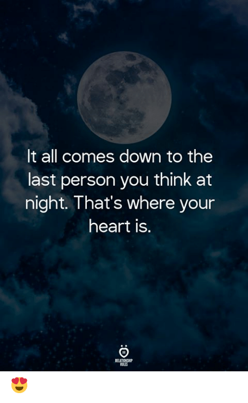 Heart, Down, and Think: It all comes down to the  last person you think at  night. That's where your  heart is.  ELATIONSH  OLES 😍