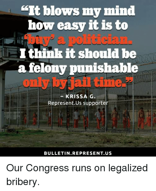 """Memes, Time, and Mind: """"It blows my mind  how easy it is to  EI think it should be  a felony punishable  only by air time.  KRISS A G  Represent.Us supporter  BULLETIN. REPRESENT US Our Congress runs on legalized bribery."""