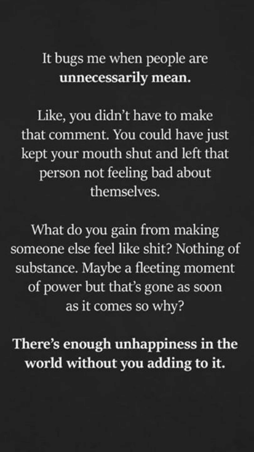 Bad, Memes, and Shit: It bugs me when people are  unnecessarily mean.  Like, you didn't have to make  that comment. You could have just  kept your mouth shut and left that  person not feeling bad about  themselves.  What do you gain from making  someone else feel like shit? Nothing of  substance. Maybe a fleeting moment  of power but that's gone as soon  as it comes so why?  There's enough unhappiness in the  world without you adding to it.