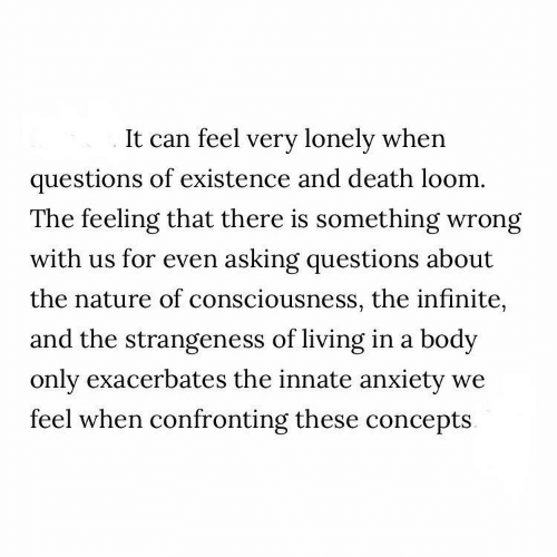 Anxiety, Death, and Nature: It can feel very lonely when  questions of existence and death loom.  The feeling that there is something wrong  with us for even asking questions about  the nature of consciousness, the infinite,  and the strangeness of living in a body  only exacerbates the innate anxiety  feel when confronting these concepts