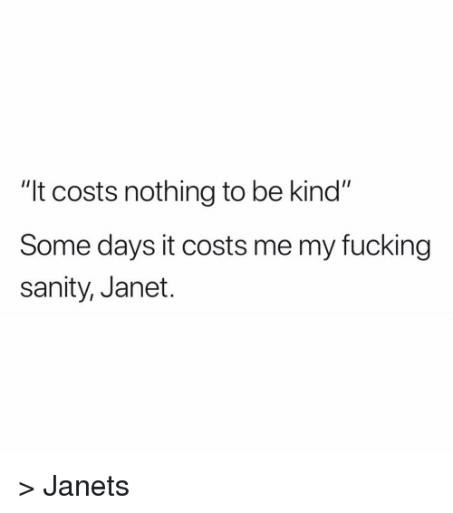 """janet: """"It costs nothing to be kind""""  Some days it costs me my fucking  sanity, Janet. > Janets"""