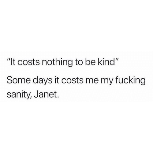 """janet: """"It costs nothing to be kind""""  Some days it costs me my fucking  sanity, Janet."""