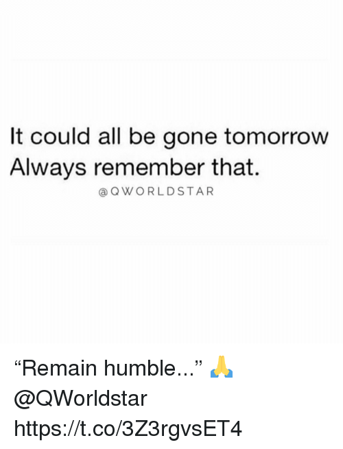 """Humble, Tomorrow, and Gone: It could all be gone tomorrow  Always remember that  @QWORLDSTAR """"Remain humble..."""" 🙏 @QWorldstar https://t.co/3Z3rgvsET4"""
