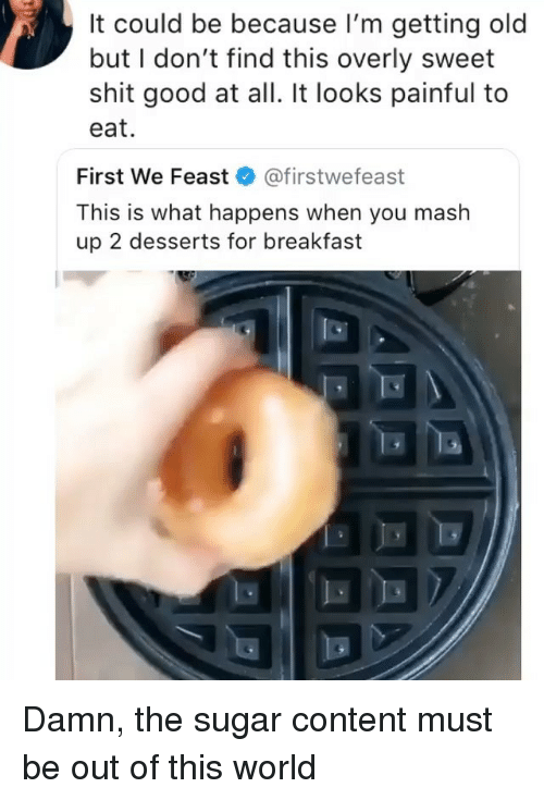 Memes, Shit, and Breakfast: It could be because I'm getting old  but I don't find this overly sweet  shit good at all. It looks painful to  eat  First We Feast @firstwefeast  This is what happens when you mash  up 2 desserts for breakfast Damn, the sugar content must be out of this world