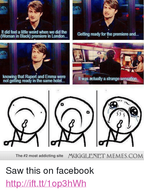 """Facebook, Memes, and Saw: It did feel a little weird when we did the  (Woman in Black) premiere in London..  Getting ready for the premiere and  knowing that Rupert and Emma were  not getting ready in the same hotel  It was actually a strange sensation  The #2 most addicting Site  MUGGLENEI. MEMES.COM <p>Saw this on facebook <a href=""""http://ift.tt/1op3hWh"""">http://ift.tt/1op3hWh</a></p>"""