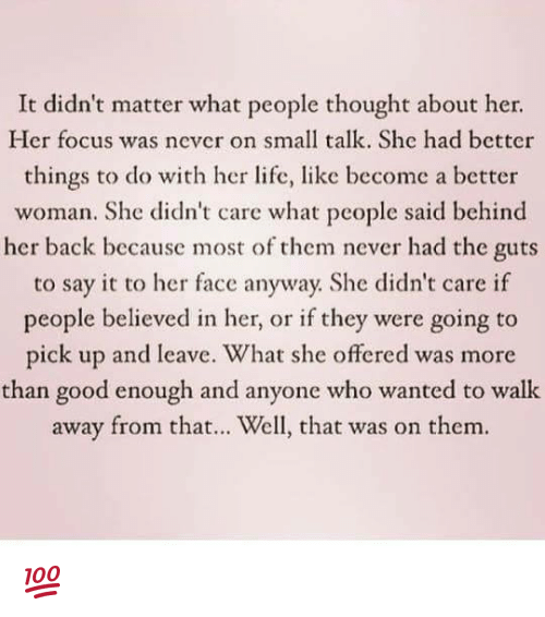 Life, Memes, and Say It: It didn't matter what people thought about her.  Her focus was never on small talk. She had bctter  things to do with her life, like become a better  woman. She didn't care what pcople said behind  her back because most of them never had the guts  to say it to her face anyway. She didn't care if  people believed in her, or if they were going to  ick up and leave. What she offered was more  than good enough and anyone who wanted to walk  away from that... Well, that was on them. 💯