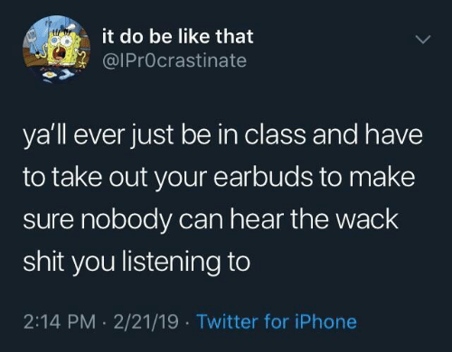Be Like, Iphone, and Shit: it do be like that  @lPrOcrastinate  ya'll ever just be in class and have  to take out your earbuds to make  sure nobody can hear the wack  shit you listening to  2:14 PM . 2/21/19 Twitter for iPhone