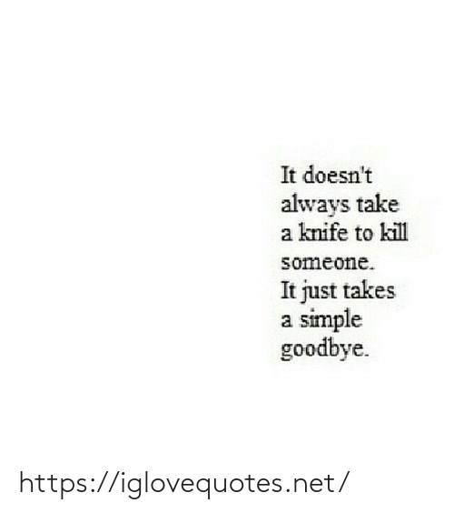 kill: It doesn't  always take  a knife to kill  someone.  It just takes  a simple  goodbye. https://iglovequotes.net/