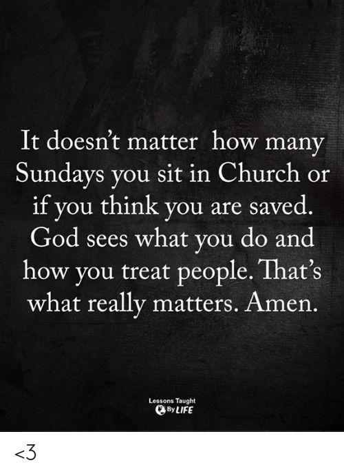 Church, God, and Life: It doesn't matter how many  Sundays you sit in Church or  if you think you are saved  God sees what you do and  how you treat people. That's  what really matters. Amen.  Lessons Taught  By LIFE <3