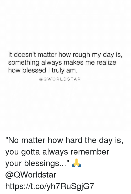 "coed: It doesn't matter how rough my day is,  something always makes me realize  how blessed I truly am  a QWORLDSTAR ""No matter how hard the day is, you gotta always remember your blessings..."" 🙏 @QWorldstar https://t.co/yh7RuSgjG7"