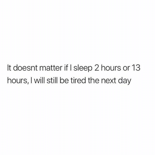 Relationships, Sleep, and Next: It doesnt matter if I sleep 2 hours or 13  hours, I will still be tired the next day
