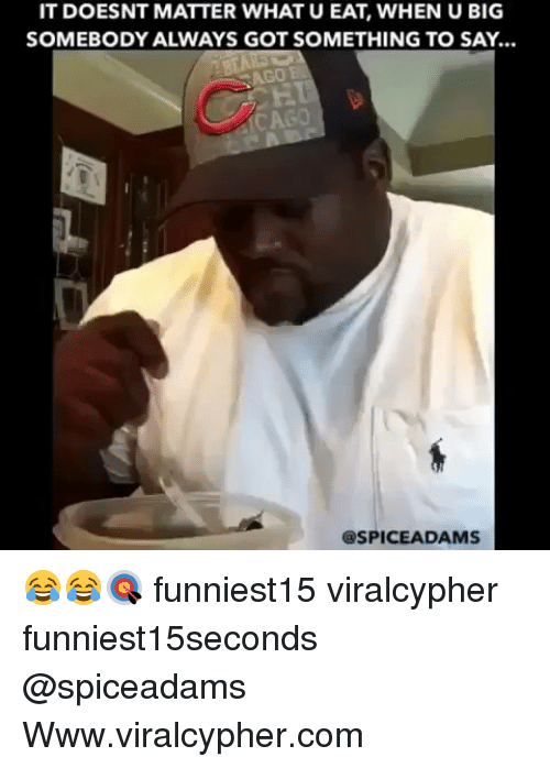 Funny, What U, and Got: IT DOESNT MATTER WHAT U EAT, WHEN U BIG  SOMEBODY ALWAYS GOT SOMETHING TO SAY...  AGO E  CAGO  @SPICEADAMS 😂😂🎯 funniest15 viralcypher funniest15seconds @spiceadams Www.viralcypher.com
