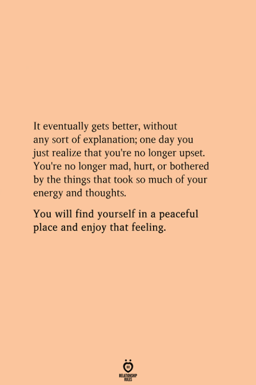 Energy, Mad, and One: It eventually gets better, without  any sort of explanation; one day you  just realize that you're no longer upset.  You're no longer mad, hurt, or bothered  by the things that took so much of your  energy and thoughts.  You will find yourself in a peaceful  place and enjoy that feeling.  RELATIONGH