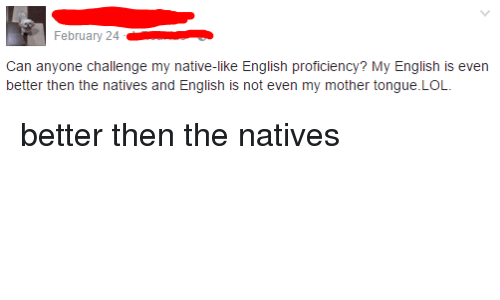 Lol, English, and Iamverysmart: iT February 24  Can anyone challenge my native-like English proficiency? My English is even  better then the natives and English is not even my mother tongue.LOL.