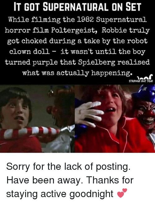 Memes, Sorry, and True: IT GOT SUPERNATURAL ON SET  While filming the 1982 Supernatural  horror film Poltergeist, Robbie truly  got choked during a take by the robot  clown doll - it wasn't until the boy  turned purple that Spielberg realised  what was actually happening. >  STRANGE BUT TRUE Sorry for the lack of posting. Have been away. Thanks for staying active goodnight 💕