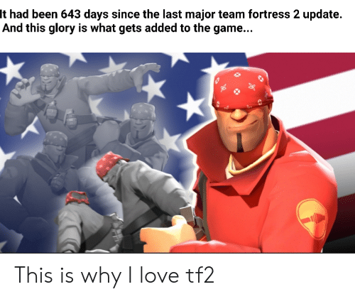 glory: It had been 643 days since the last major team fortress 2 update.  And this glory is what gets added to the game... This is why I love tf2