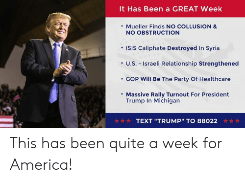 "America, Isis, and Party: It Has Been a GREAT Week  . Mueller Finds NO COLLUSION &  NO OBSTRUCTION  'ISIS Caliphate Destroyed In Syria  ·U.S.-Israeli Relationship Strengthened  COp will Be The Party Of Healthcare  Massive Rally Turnout For President  Trump In Michigan  TEXT ""TRUMP""TO 88022 This has been quite a week for America!"