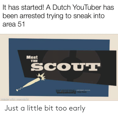 Too Early: It has started! A Dutch YouTuber has  been arrested trying to sneak into  area 51  Meet  THE  SCOUT  made with mematic Just a little bit too early