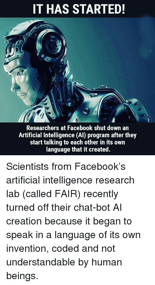Facebook, Memes, and Chat: IT HAS STARTED!  Researchers at Facebook shut down an  Artificial Intelligence (AI) program after they  start talking to each other in its own  language that it created. Scientists from Facebook's artificial intelligence research lab (called FAIR) recently turned off their chat-bot AI creation because it began to speak in a language of its own invention, coded and not understandable by human beings.