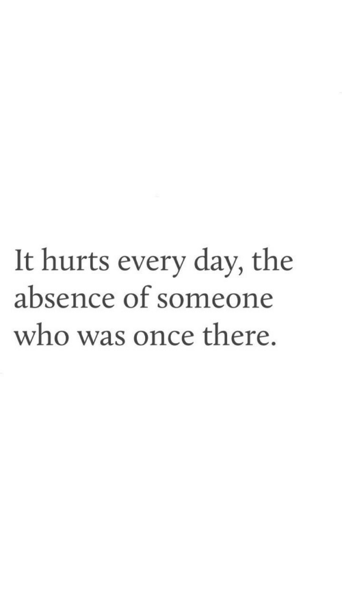Once, Who, and Day: It hurts every day, the  absence of someone  who was once there.