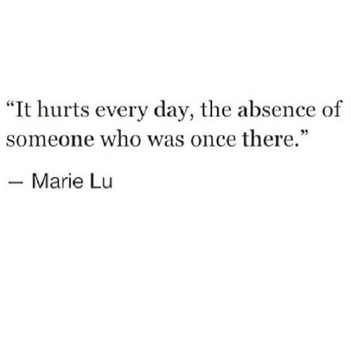 "Once, Who, and Day: ""It hurts every day, the absence of  someone who was once there.""  35  Marie Lu"