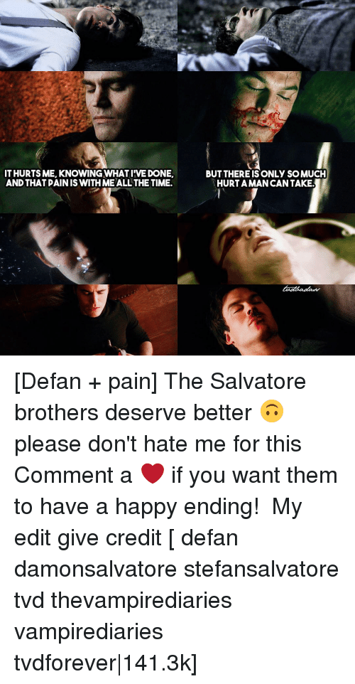 dont hate me: IT HURTS ME, KNOWING WHAT IIVEDONE  AND THAT PAINIS WITH ME ALL THE TIME.  BUT THEREIS ONLY SOMUCH  HURTAMAN CAN TAKE. [Defan + pain] The Salvatore brothers deserve better 🙃 please don't hate me for this ⠀ Comment a ❤ if you want them to have a happy ending! ⠀ My edit give credit [ defan damonsalvatore stefansalvatore tvd thevampirediaries vampirediaries tvdforever|141.3k]
