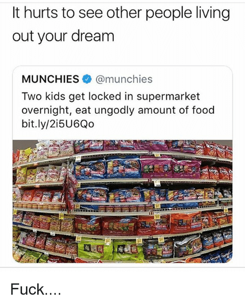 Food, Memes, and Munchies: It hurts to see other people living  out your dream  MUNCHIES@munchies  Two kids get locked in supermarket  overnight, eat ungodly amount of food  bit.ly/2i5U6Qo Fuck....