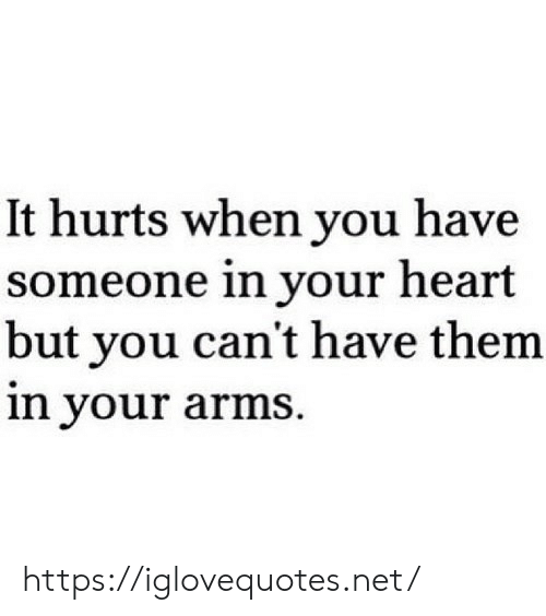 Heart, Arms, and Net: It hurts when you have  someone in your heart  but you can't have them  in your arms. https://iglovequotes.net/