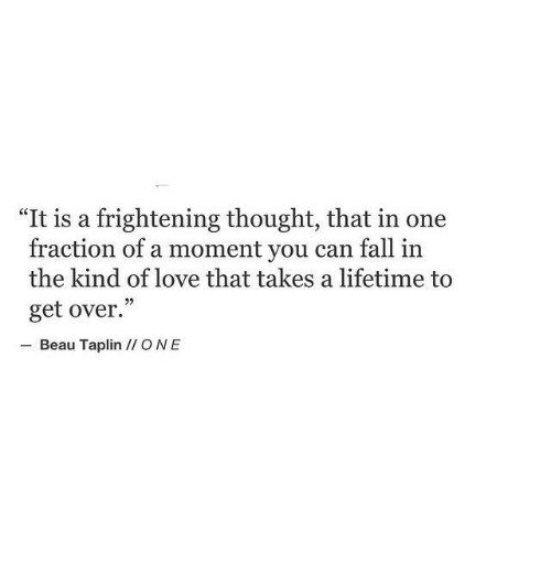 "Fall, Love, and Lifetime: ""It is a frightening thought, that in one  fraction of a moment you can fall in  the kind of love that takes a lifetime to  get over.""  Beau Taplin I ONE"