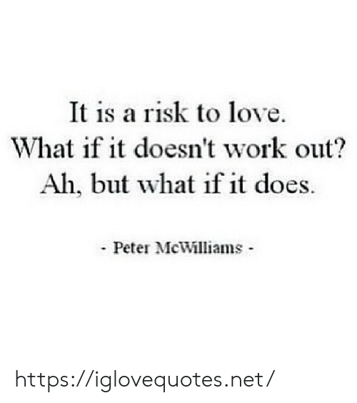 risk: It is a risk to love.  What if it doesn't work out?  Ah, but what if it does.  Peter McWilliams https://iglovequotes.net/